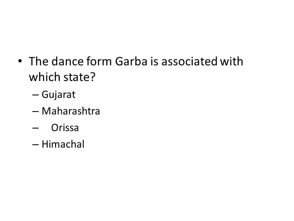 The dance form Garba is associated with which state? – Gujarat – Maharashtra – Orissa – Himachal