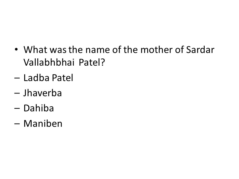 What was the name of the mother of Sardar Vallabhbhai Patel? –Ladba Patel –Jhaverba –Dahiba –Maniben