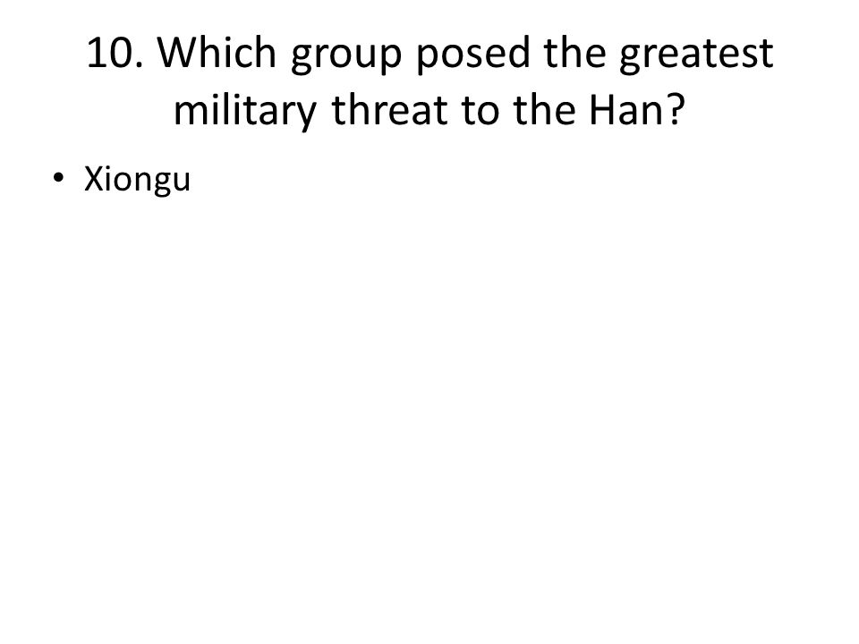 10. Which group posed the greatest military threat to the Han? Xiongu