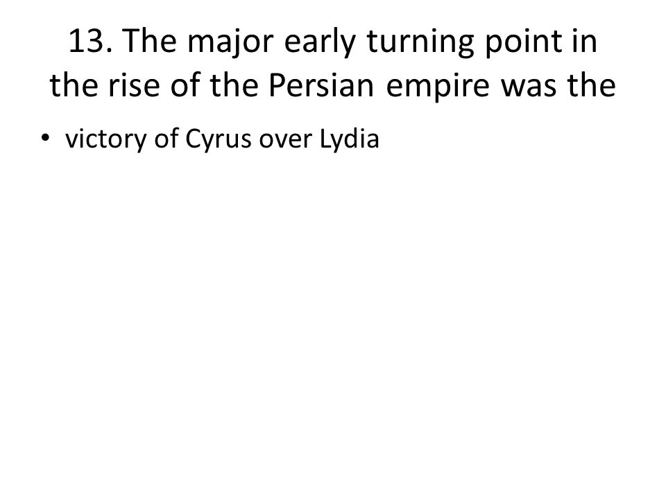 13. The major early turning point in the rise of the Persian empire was the victory of Cyrus over Lydia