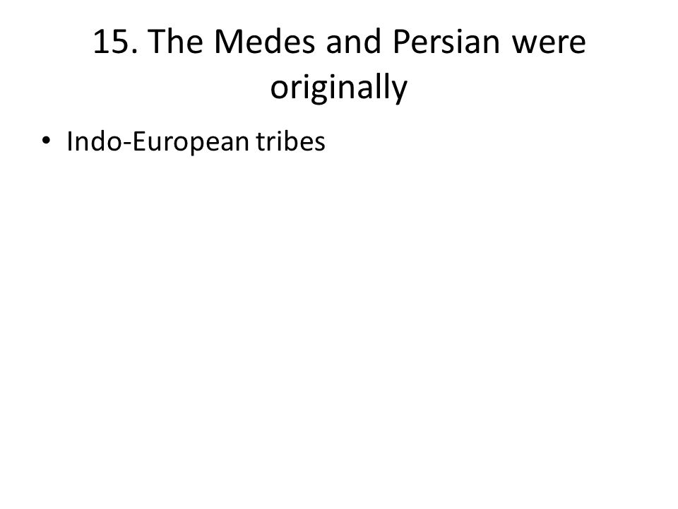 15. The Medes and Persian were originally Indo-European tribes