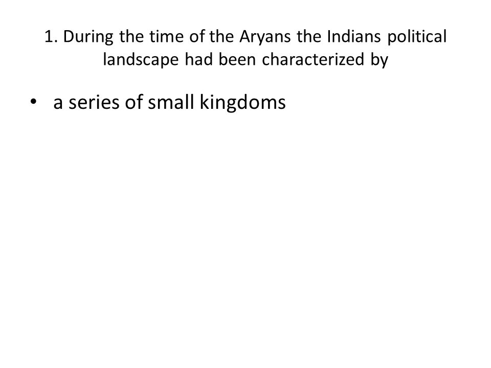 1. During the time of the Aryans the Indians political landscape had been characterized by a series of small kingdoms