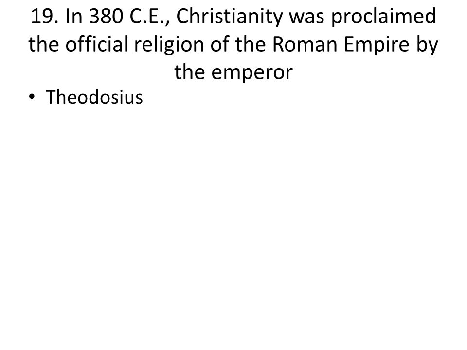 19. In 380 C.E., Christianity was proclaimed the official religion of the Roman Empire by the emperor Theodosius