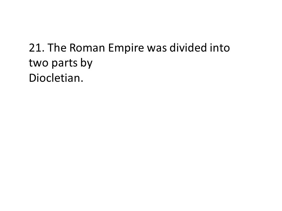 21. The Roman Empire was divided into two parts by Diocletian.