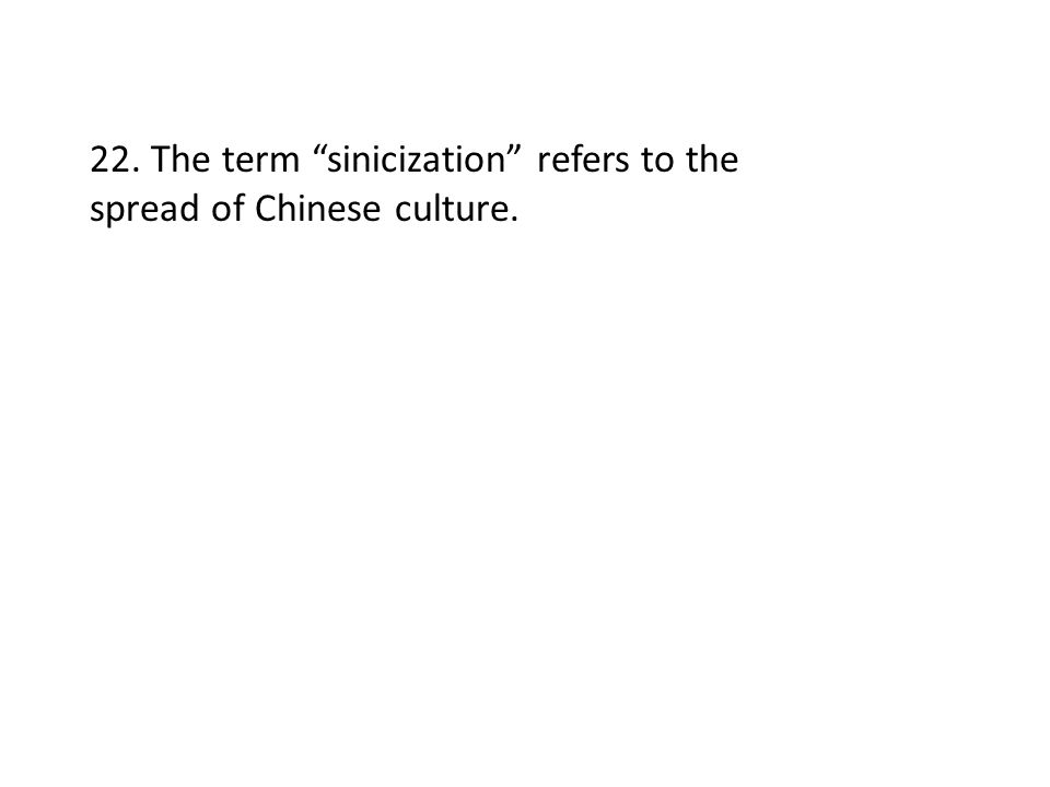 """22. The term """"sinicization"""" refers to the spread of Chinese culture."""