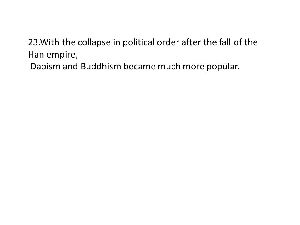 23.With the collapse in political order after the fall of the Han empire, Daoism and Buddhism became much more popular.