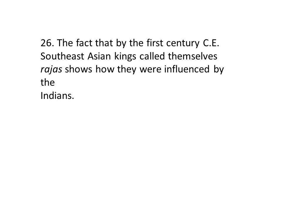 26. The fact that by the first century C.E. Southeast Asian kings called themselves rajas shows how they were influenced by the Indians.