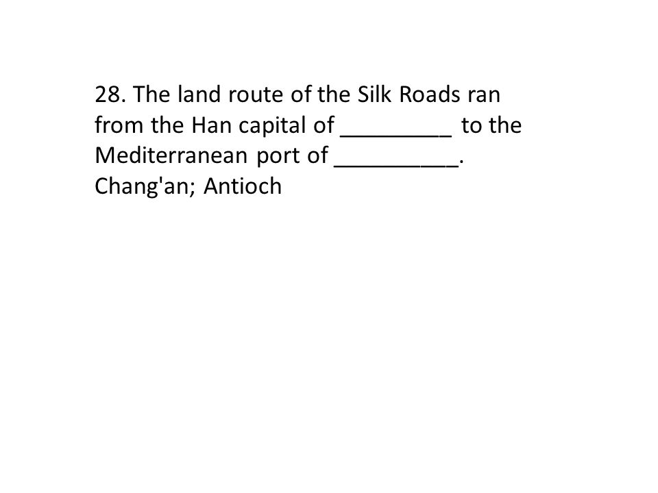 28. The land route of the Silk Roads ran from the Han capital of _________ to the Mediterranean port of __________. Chang'an; Antioch