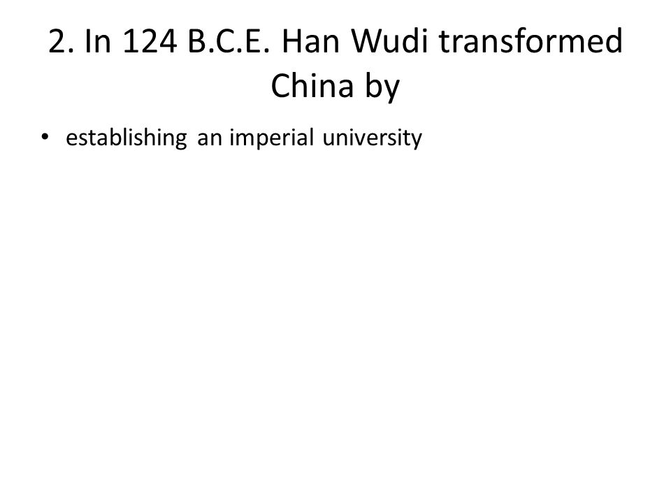 2. In 124 B.C.E. Han Wudi transformed China by establishing an imperial university