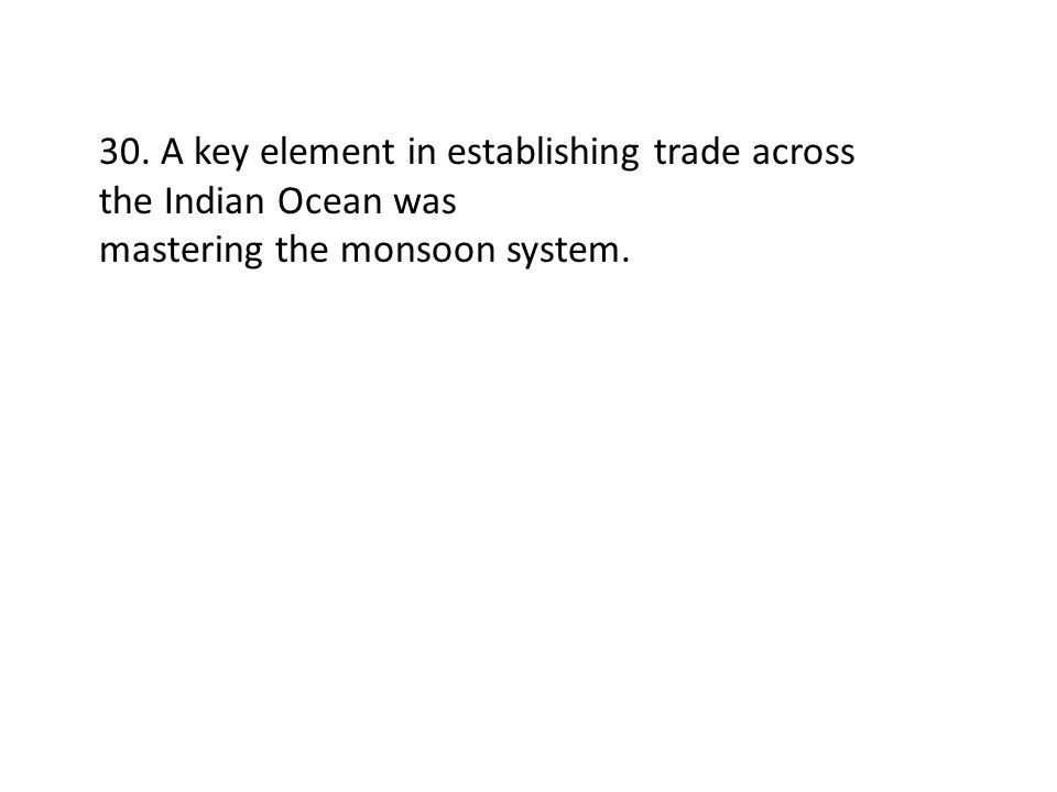 30. A key element in establishing trade across the Indian Ocean was mastering the monsoon system.