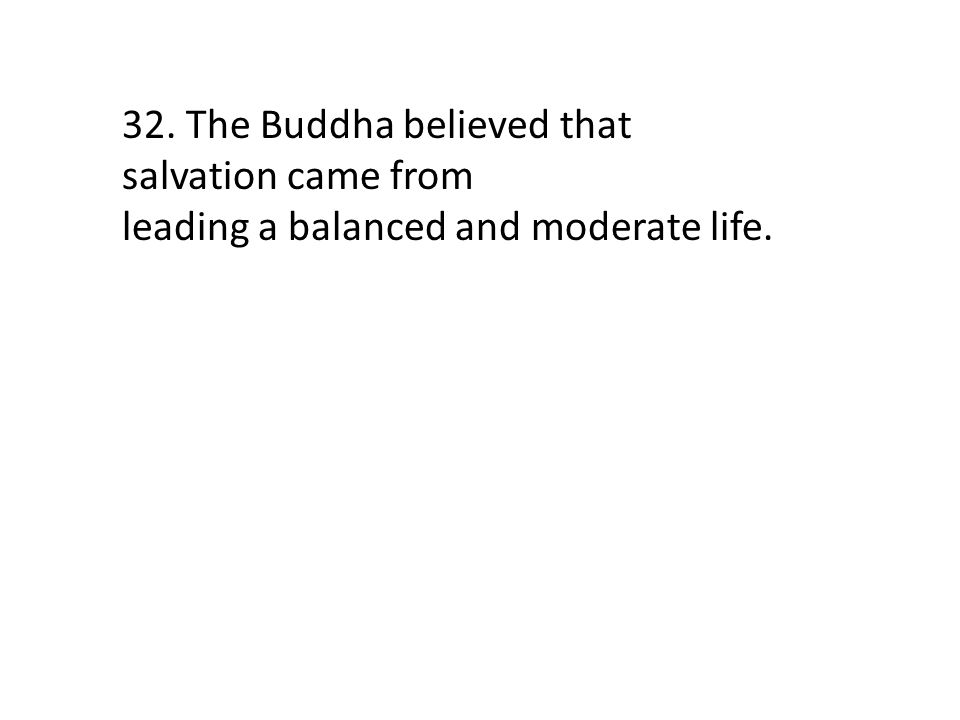 32. The Buddha believed that salvation came from leading a balanced and moderate life.