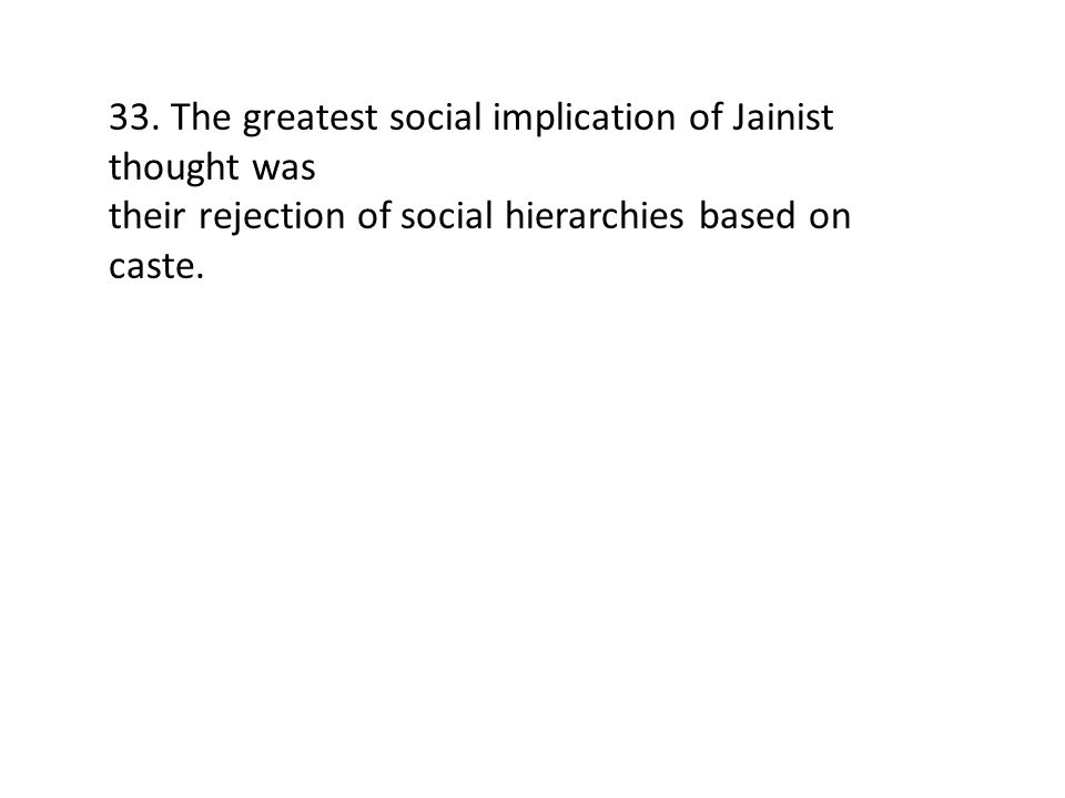 33. The greatest social implication of Jainist thought was their rejection of social hierarchies based on caste.