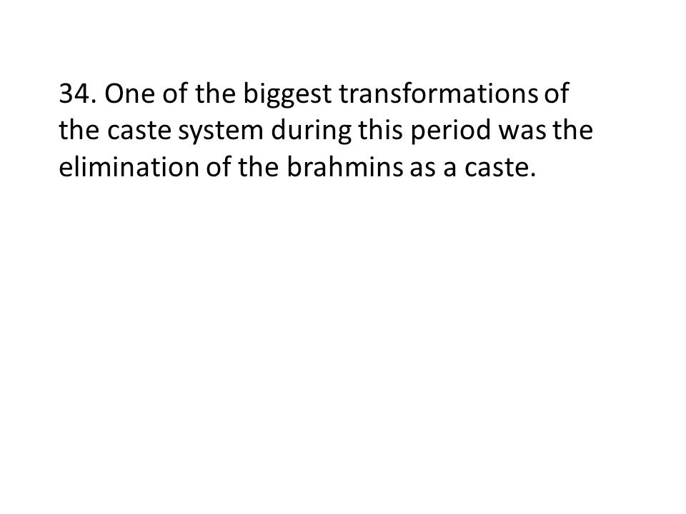 34. One of the biggest transformations of the caste system during this period was the elimination of the brahmins as a caste.