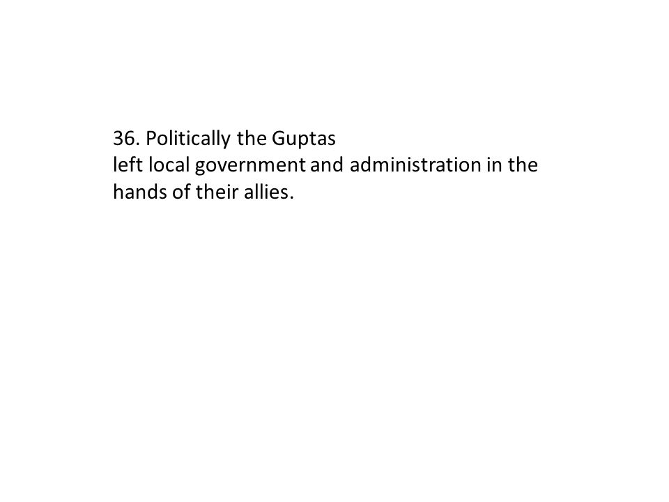 36. Politically the Guptas left local government and administration in the hands of their allies.