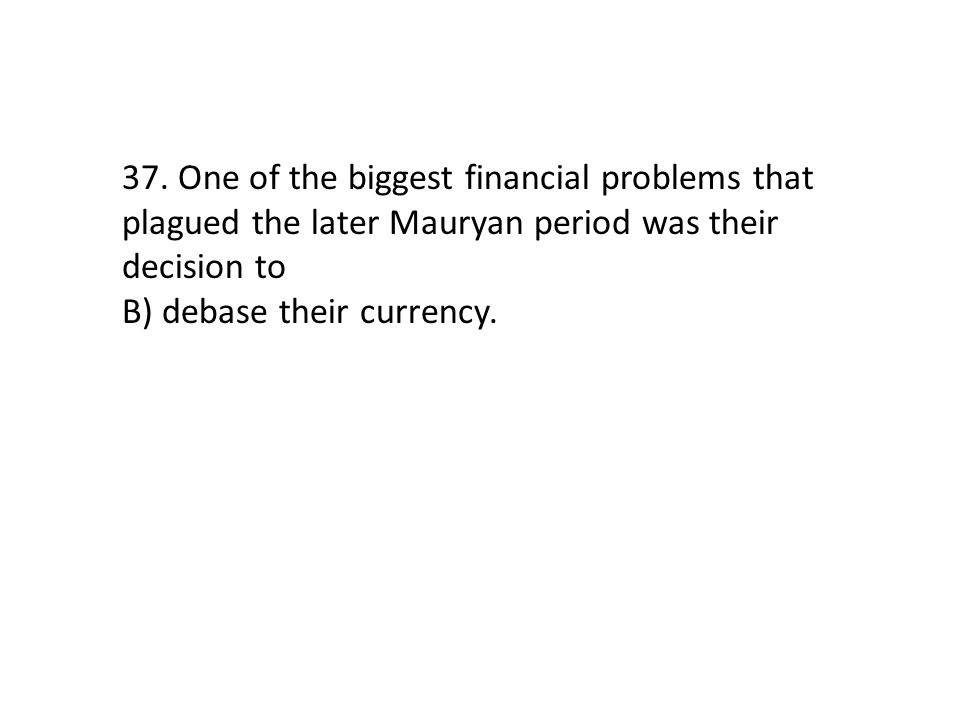 37. One of the biggest financial problems that plagued the later Mauryan period was their decision to B) debase their currency.