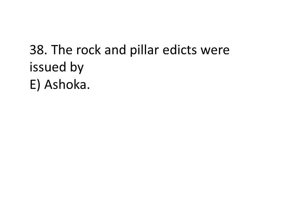 38. The rock and pillar edicts were issued by E) Ashoka.