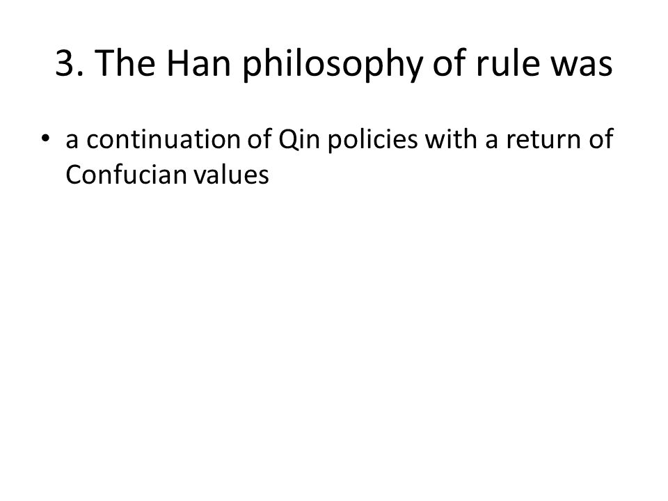 3. The Han philosophy of rule was a continuation of Qin policies with a return of Confucian values