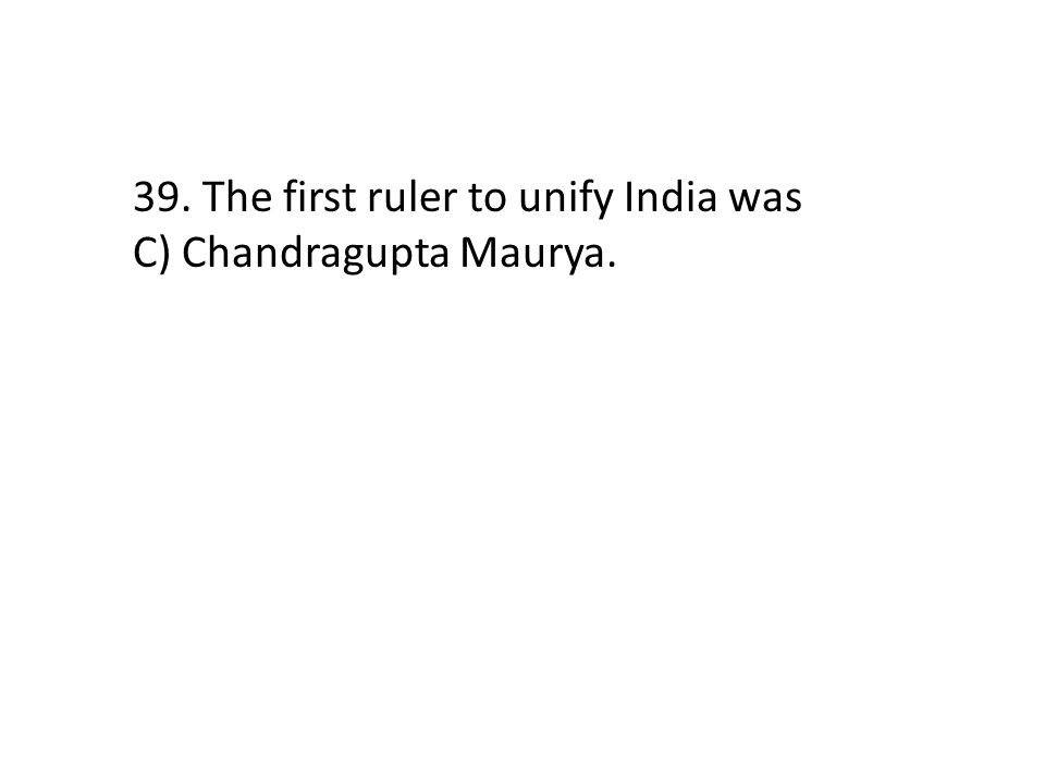 39. The first ruler to unify India was C) Chandragupta Maurya.