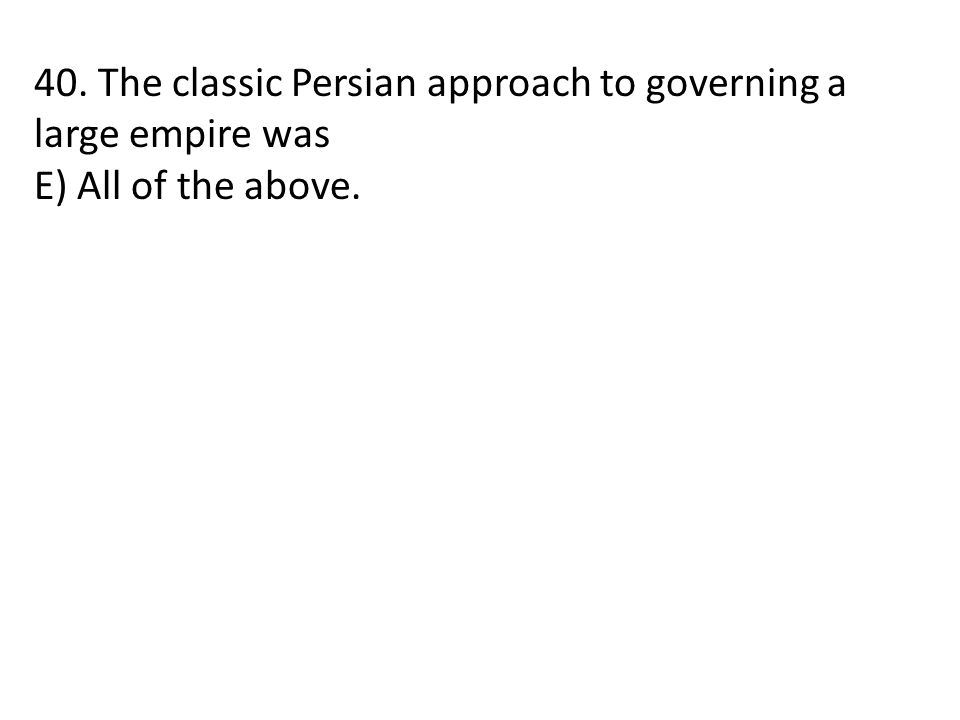 40. The classic Persian approach to governing a large empire was E) All of the above.