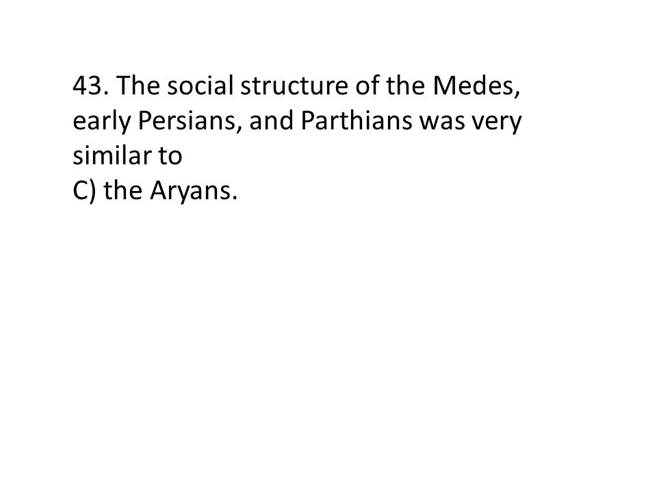 43. The social structure of the Medes, early Persians, and Parthians was very similar to C) the Aryans.