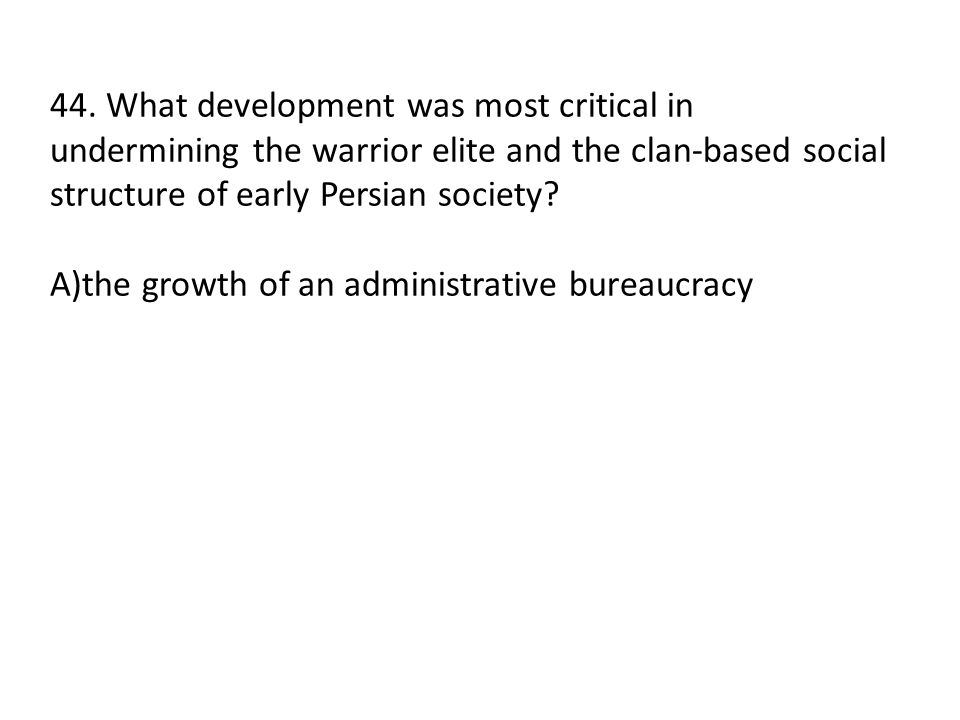 44. What development was most critical in undermining the warrior elite and the clan-based social structure of early Persian society? A)the growth of