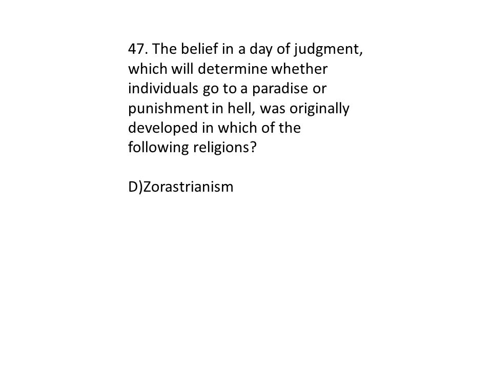 47. The belief in a day of judgment, which will determine whether individuals go to a paradise or punishment in hell, was originally developed in whic