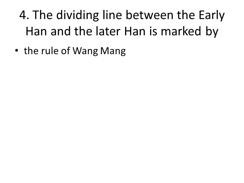 4. The dividing line between the Early Han and the later Han is marked by the rule of Wang Mang