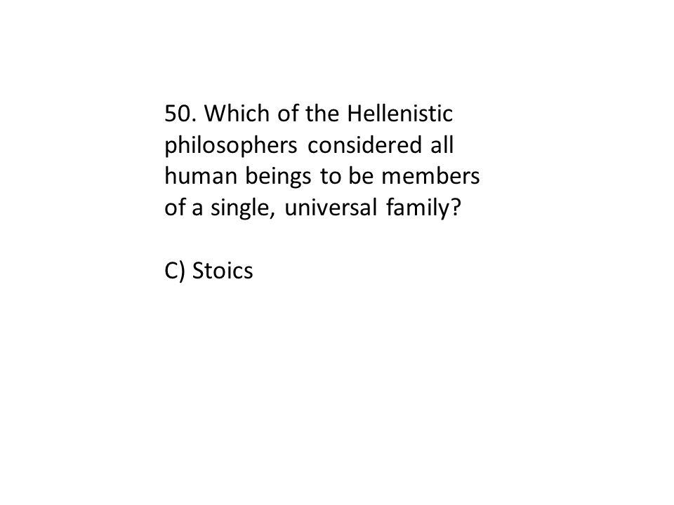 50. Which of the Hellenistic philosophers considered all human beings to be members of a single, universal family? C) Stoics