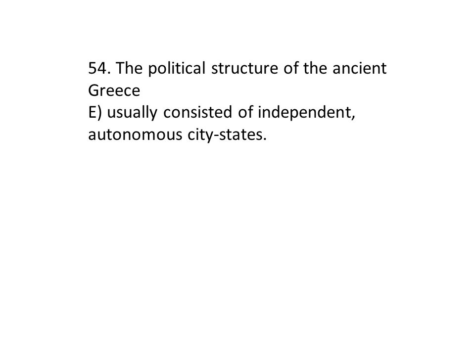 54. The political structure of the ancient Greece E) usually consisted of independent, autonomous city-states.