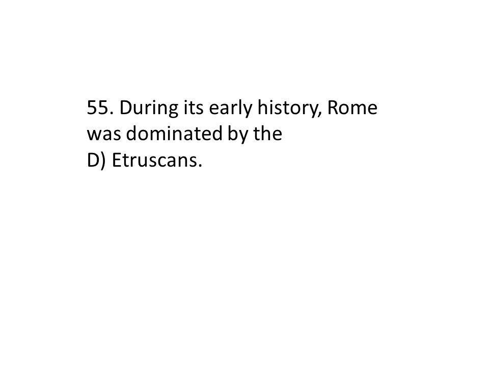 55. During its early history, Rome was dominated by the D) Etruscans.