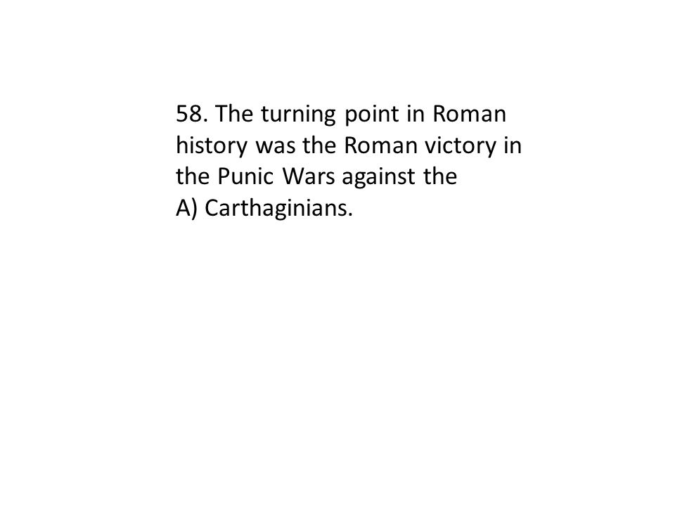 58. The turning point in Roman history was the Roman victory in the Punic Wars against the A) Carthaginians.