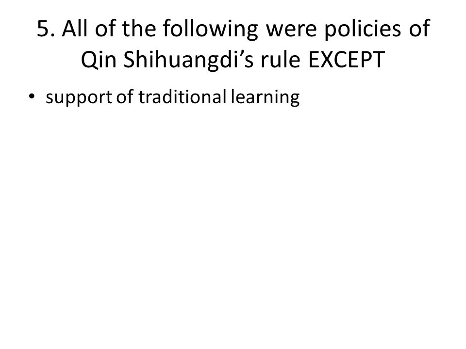 5. All of the following were policies of Qin Shihuangdi's rule EXCEPT support of traditional learning