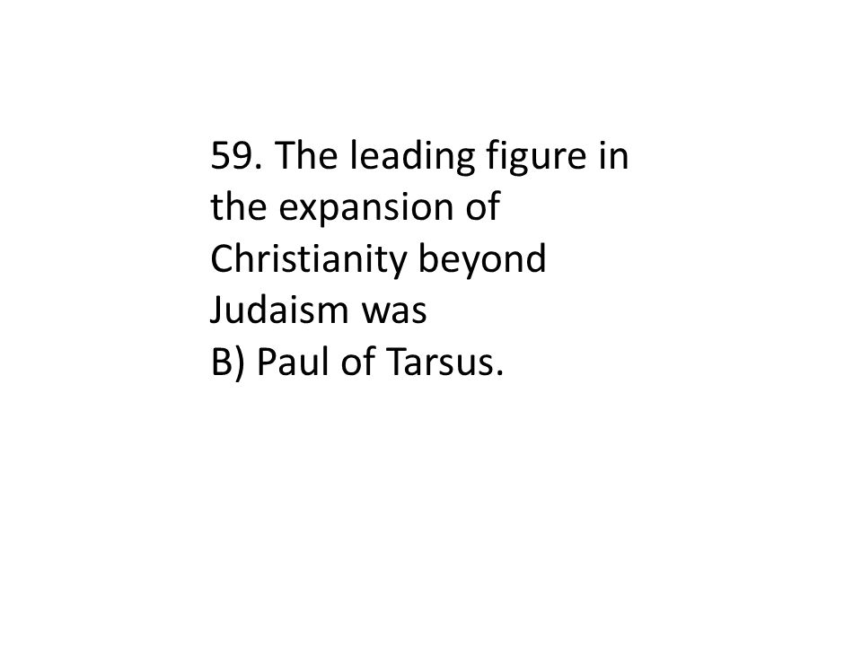 59. The leading figure in the expansion of Christianity beyond Judaism was B) Paul of Tarsus.