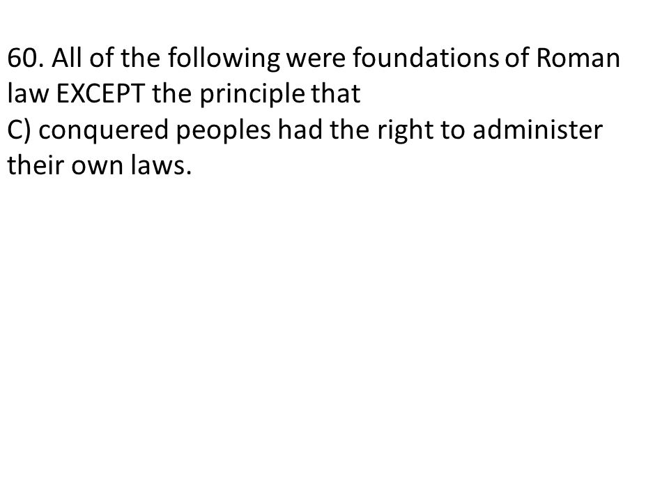 60. All of the following were foundations of Roman law EXCEPT the principle that C) conquered peoples had the right to administer their own laws.