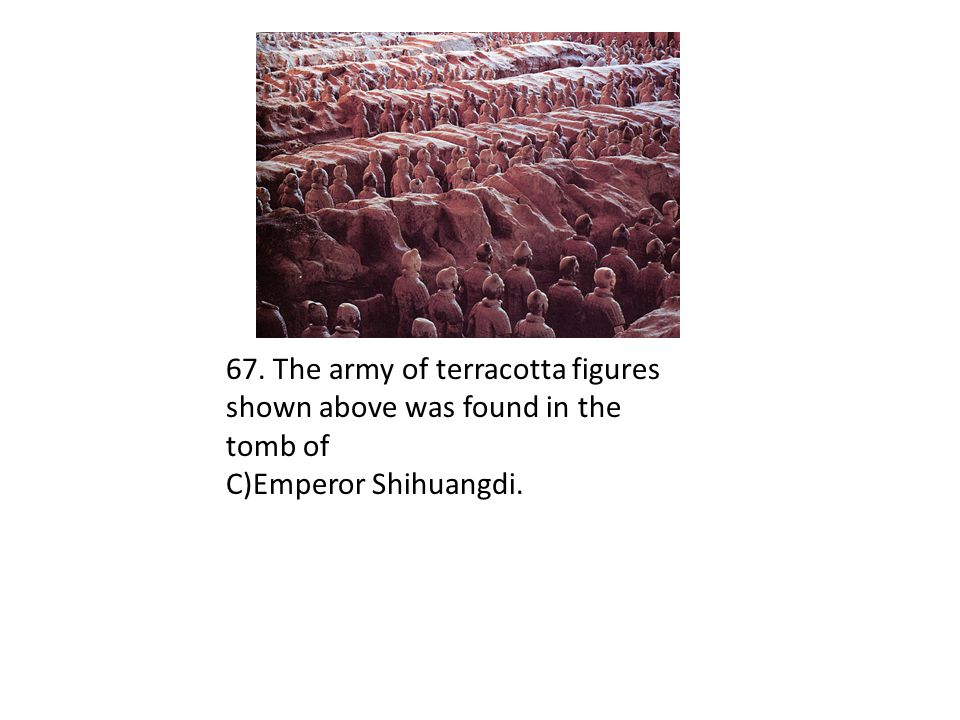 67. The army of terracotta figures shown above was found in the tomb of C)Emperor Shihuangdi.