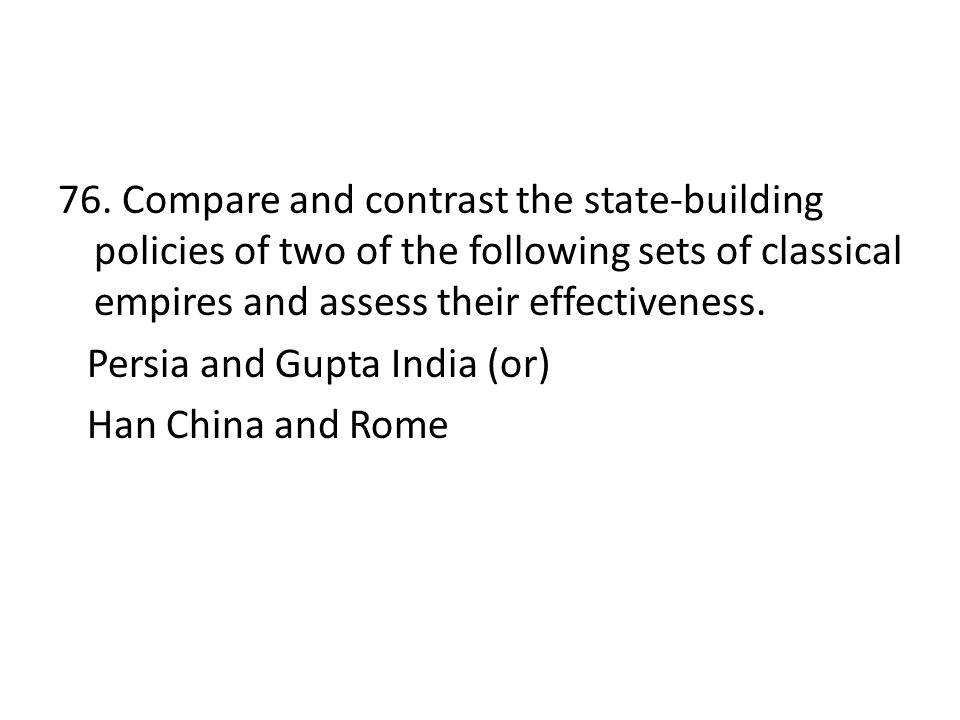 76. Compare and contrast the state-building policies of two of the following sets of classical empires and assess their effectiveness. Persia and Gupt