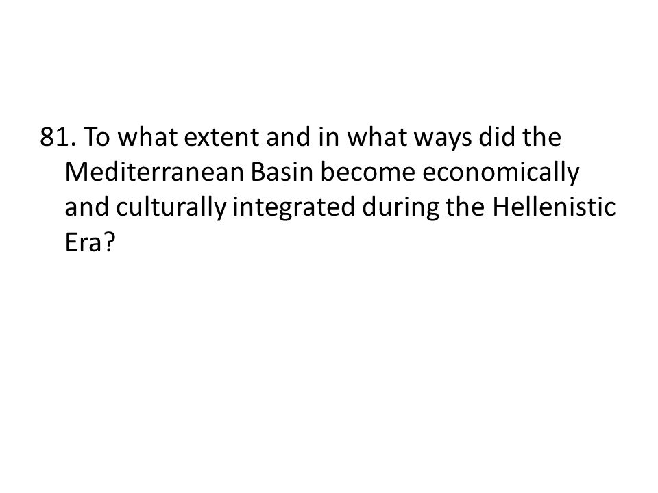 81. To what extent and in what ways did the Mediterranean Basin become economically and culturally integrated during the Hellenistic Era?