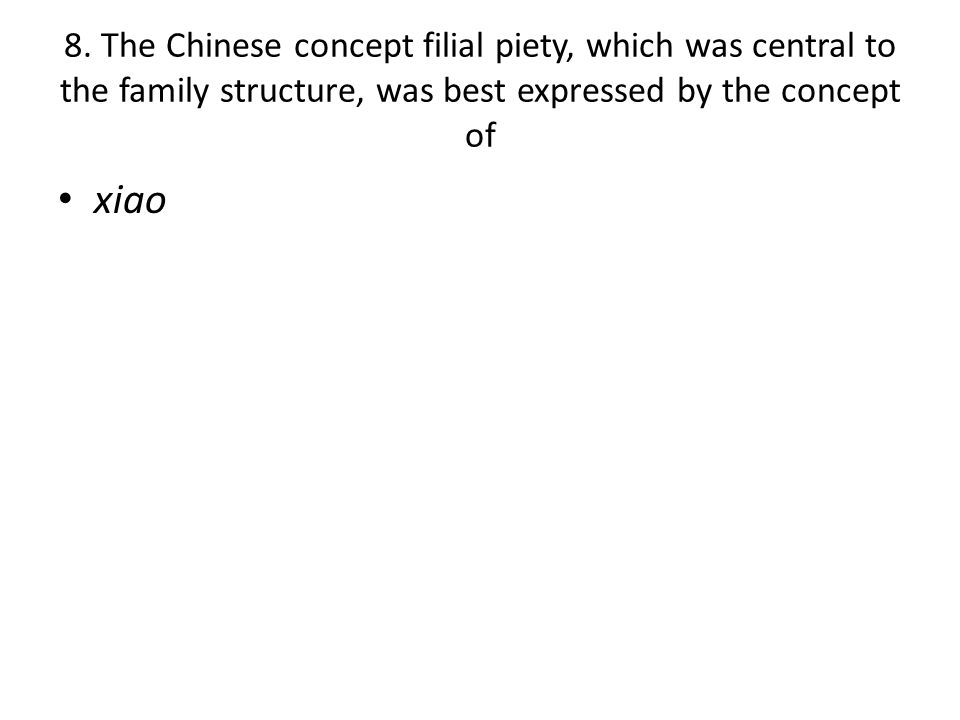 8. The Chinese concept filial piety, which was central to the family structure, was best expressed by the concept of xiao
