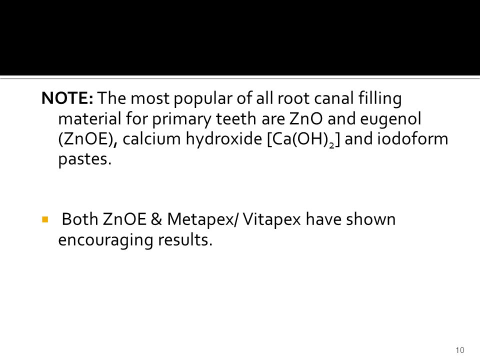 NOTE: The most popular of all root canal filling material for primary teeth are ZnO and eugenol (ZnOE), calcium hydroxide [Ca(OH) 2 ] and iodoform pas