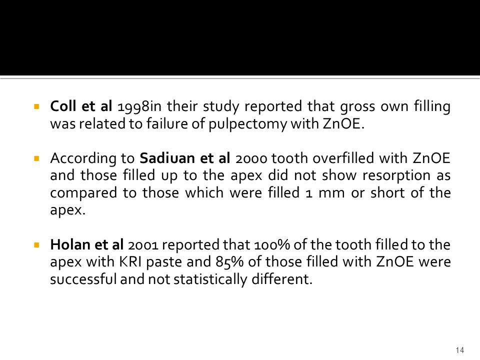  Coll et al 1998in their study reported that gross own filling was related to failure of pulpectomy with ZnOE.  According to Sadiuan et al 2000 toot