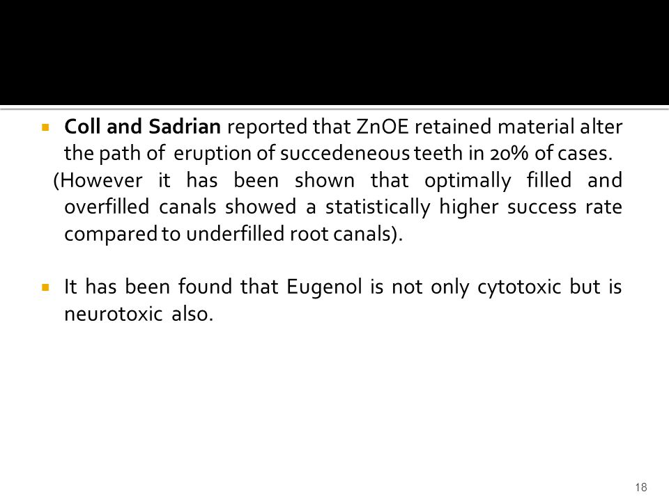  Coll and Sadrian reported that ZnOE retained material alter the path of eruption of succedeneous teeth in 20% of cases. (However it has been shown t