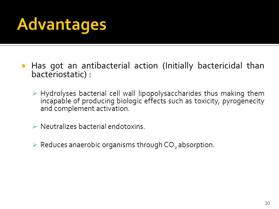  Has got an antibacterial action (Initially bactericidal than bacteriostatic) :  Hydrolyses bacterial cell wall lipopolysaccharides thus making them