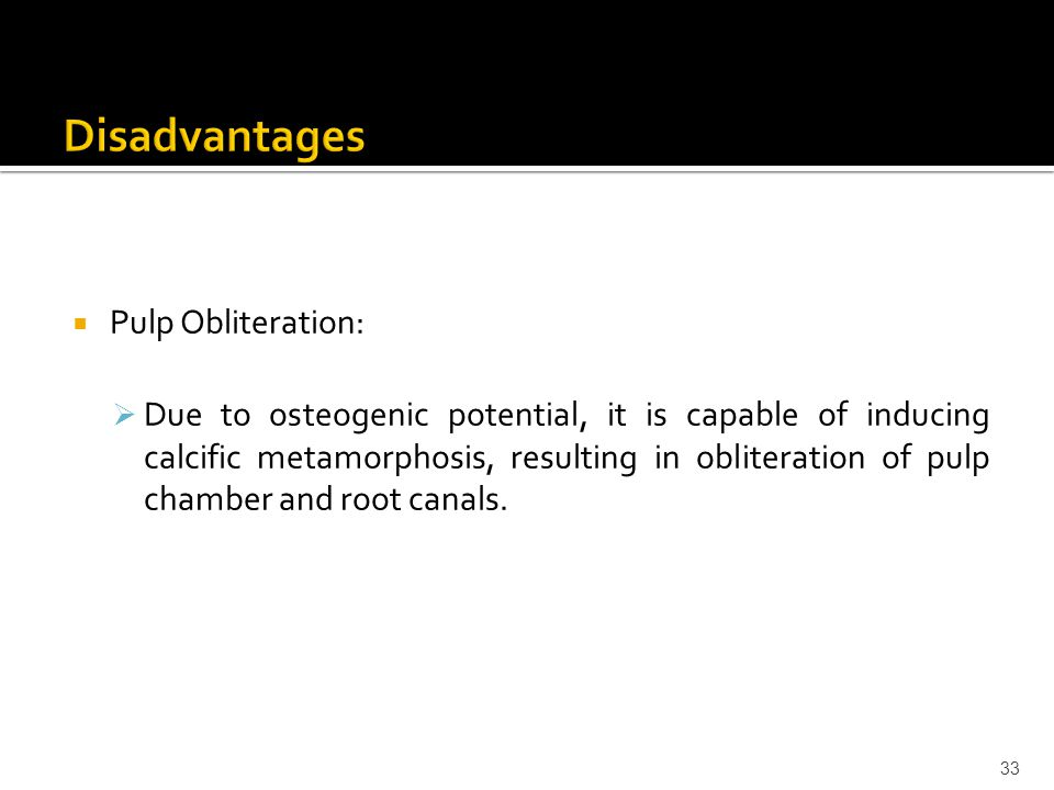  Pulp Obliteration:  Due to osteogenic potential, it is capable of inducing calcific metamorphosis, resulting in obliteration of pulp chamber and ro