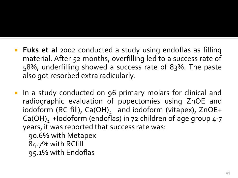  Fuks et al 2002 conducted a study using endoflas as filling material. After 52 months, overfilling led to a success rate of 58%, underfilling showed