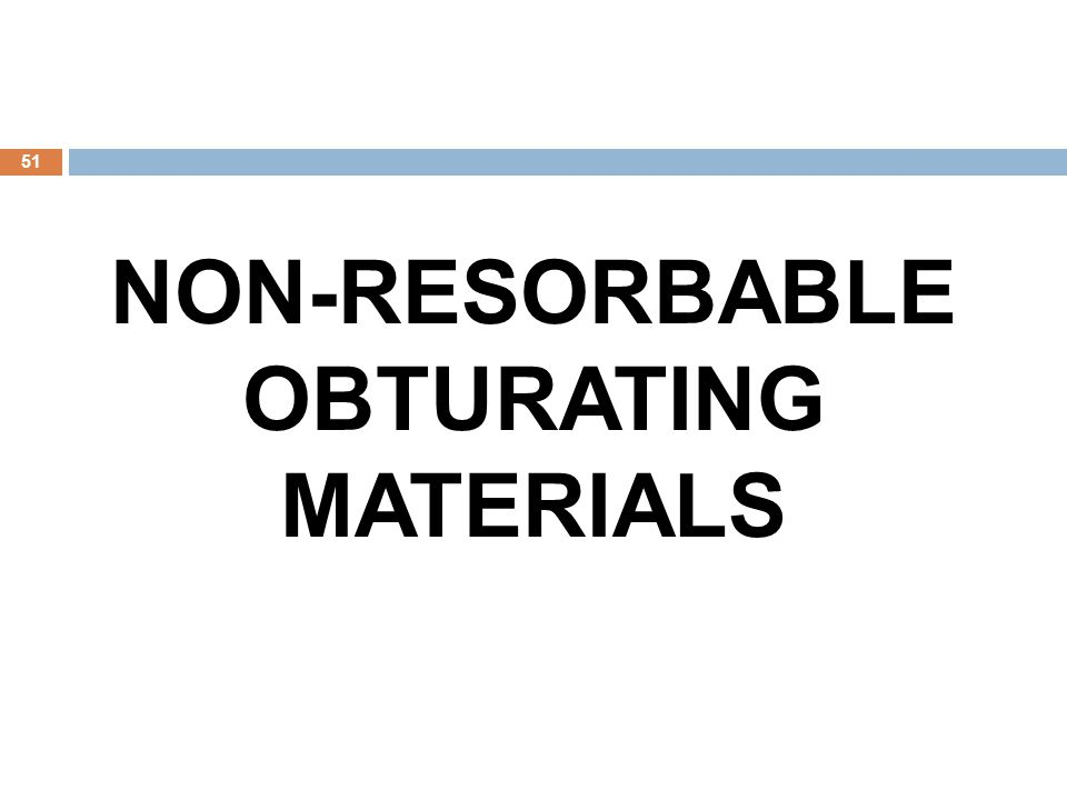 51 NON-RESORBABLE OBTURATING MATERIALS