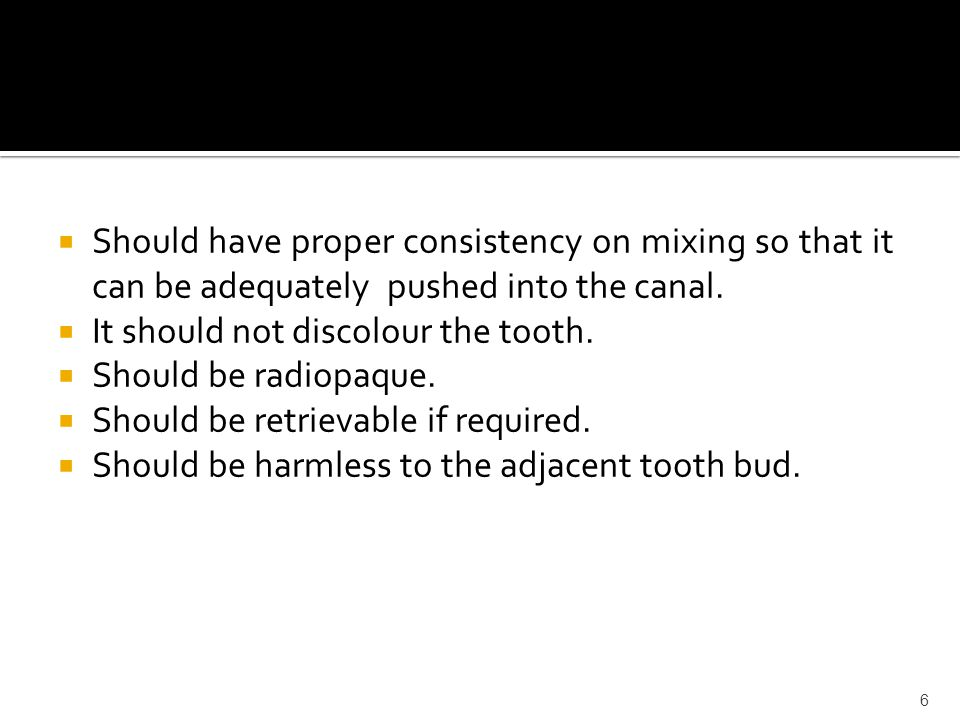  Should have proper consistency on mixing so that it can be adequately pushed into the canal.  It should not discolour the tooth.  Should be radiop