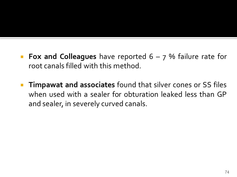  Fox and Colleagues have reported 6 – 7 % failure rate for root canals filled with this method.  Timpawat and associates found that silver cones or