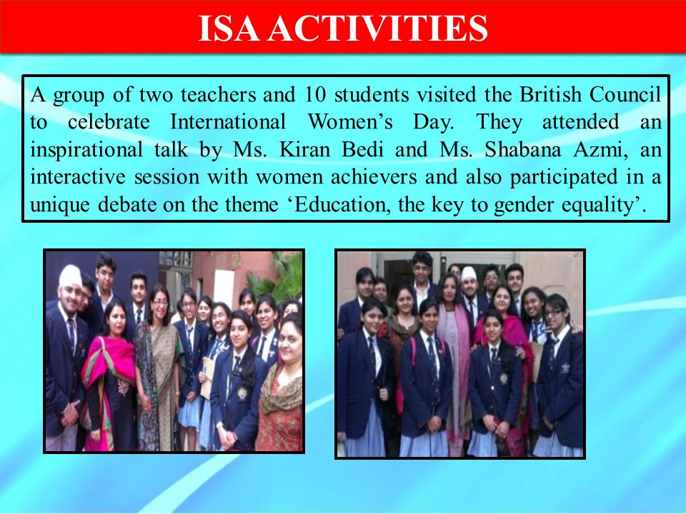 ISA ACTIVITIES A group of two teachers and 10 students visited the British Council to celebrate International Women's Day. They attended an inspiratio