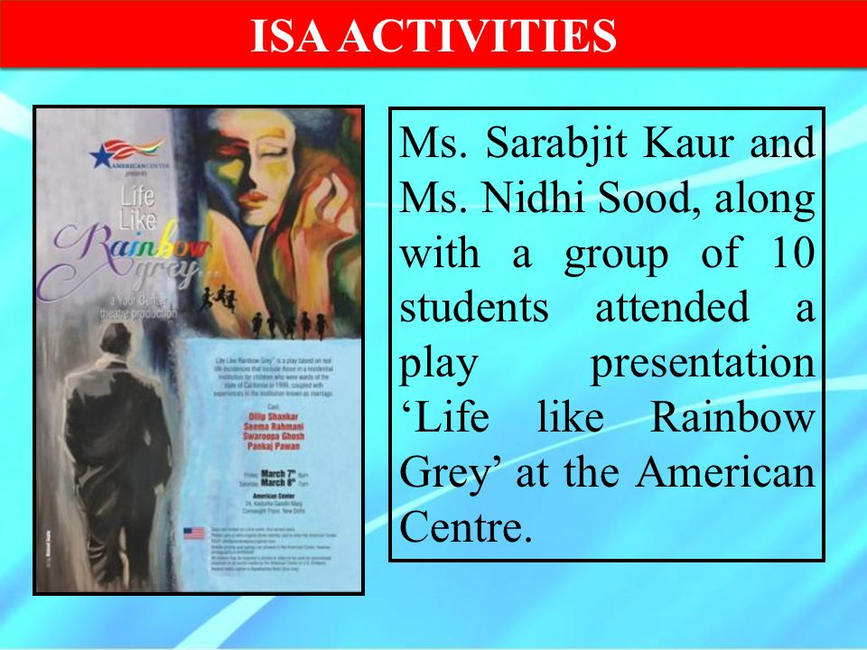 ISA ACTIVITIES Ms. Sarabjit Kaur and Ms. Nidhi Sood, along with a group of 10 students attended a play presentation 'Life like Rainbow Grey' at the Am