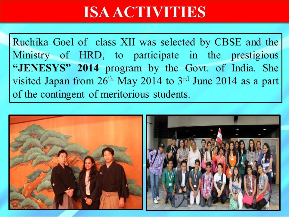 "ISA ACTIVITIES Ruchika Goel of class XII was selected by CBSE and the Ministry of HRD, to participate in the prestigious ""JENESYS"" 2014 program by the"